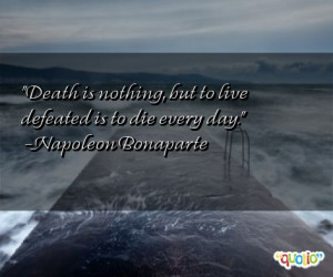 Death is nothing , but to live defeated is to die every day.