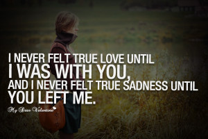 Sad Love Quotes - I never felt true love until I was with you