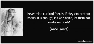 ... is enough; in God's name, let them not sunder our souls! - Anne Bronte