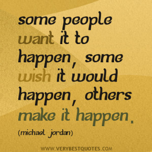 ... want it to happen, some wish it would happen, others make it happen