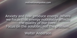 ... of our lives:Focus on the solution, not the problem. -Walter Anderson