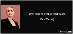 There's more to life than cheek bones. - Kate Winslet