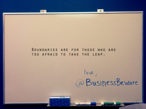 Boundaries are for those who are too afraid to take the leap.