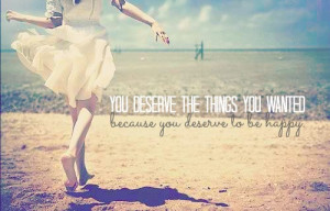 ... You deserve the things you wanted, because you deserve to be happy