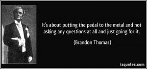 It's about putting the pedal to the metal and not asking any questions ...