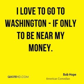 Bob Hope - I love to go to Washington - if only to be near my money.