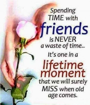 Spending TIME with friends is NEVER a waste of time ... it's one in a ...