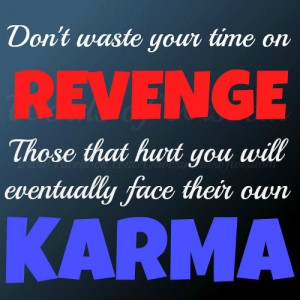 ... on REVENGE. Those that hurt you will eventually face their own KARMA