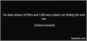 ... and I still worry about not finding the next one. - Joshua Leonard