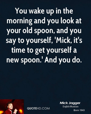 You wake up in the morning and you look at your old spoon, and you say ...