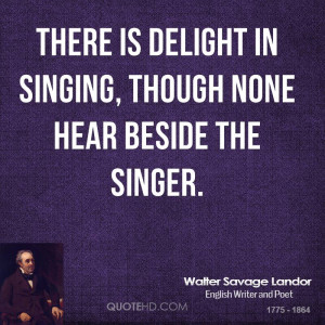 There is delight in singing, though none hear beside the singer.