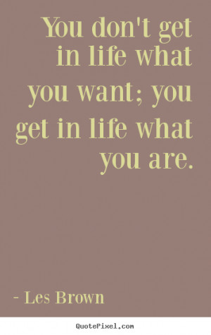 Les Brown picture quotes - You don't get in life what you want; you ...