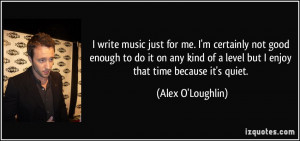 write music just for me. I'm certainly not good enough to do it on ...