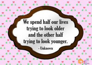 We spend half our lives trying to look older and the other half trying ...