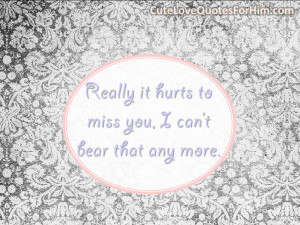 Really it hurts to miss you, I can't bear that any more.