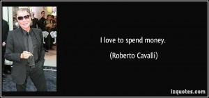 quote i love to spend money roberto cavalli 33727 jpg