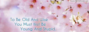 to_be_old_and_wise_you_must_first_be_young_and_stupid..-588167.jpg?i