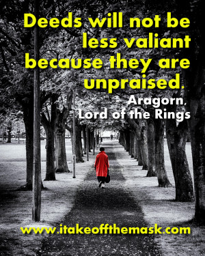 Deeds will not be less valiant because they are unpraised. – Aragorn ...
