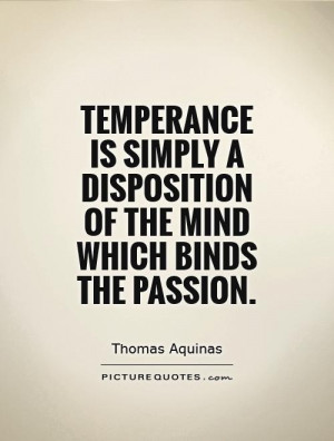 Temperance is simply a disposition of the mind which binds the passion ...