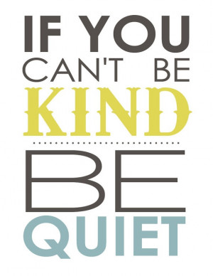 If you Can't be Kind, be Quiet. - kindness quote