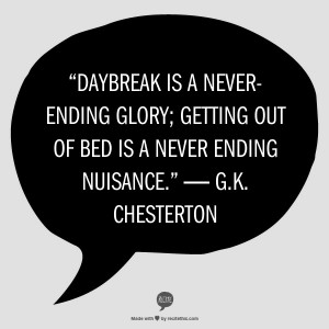 Daybreak is a never-ending glory; getting out of bed is a never ending ...