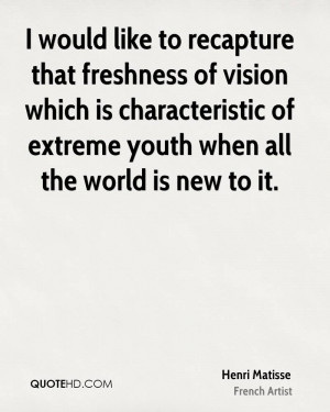 would like to recapture that freshness of vision which is ...