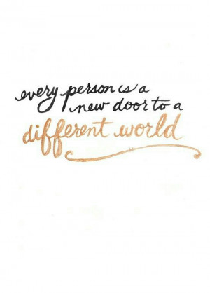 Every person is a new door to a different world. Open the door, and ...