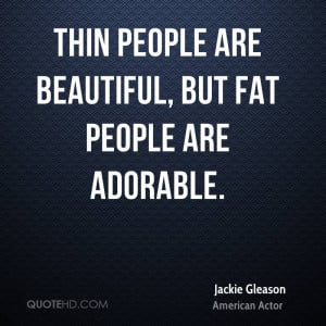 Thin people are beautiful, but fat people are adorable.
