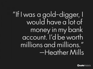 If I was a gold digger I would have a lot of money in my bank account