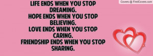 ends when you stop dreaming.Hope ends when you stop believing.Love ...