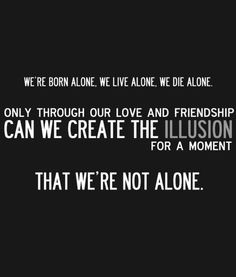 We are born alone, we live alone, we die alone. Only through our love ...
