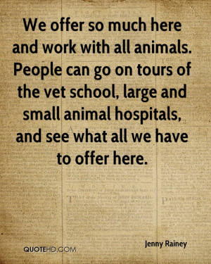 We offer so much here and work with all animals. People can go on ...