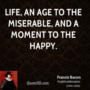 Life, an age to the miserable, and a moment to the happy.