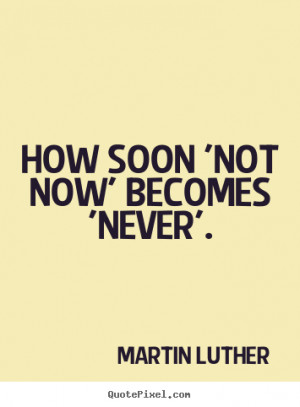 Sayings about motivational - How soon 'not now' becomes 'never'.