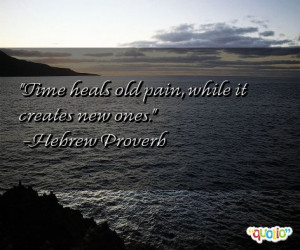 Time heals old pain, while it creates new ones. -Hebrew Proverb