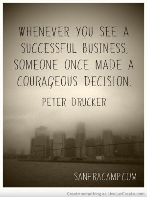 Whenever you see a successful business, someone once make a courage ...