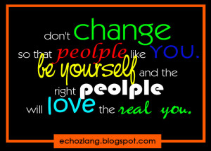 Dont change so that people like you. be yourself and the right people ...