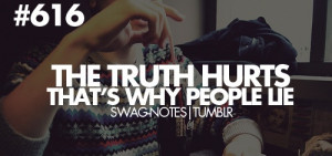 The truth hurts. That's why people lie.
