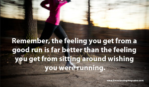 Remember, the feeling that you get from running is far better than the ...