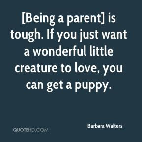 ... parent] is tough. If you just want a wonderful little creature to love