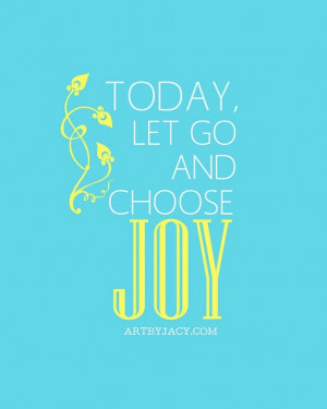 Today Let Go And Choose Joy - Joy Quotes