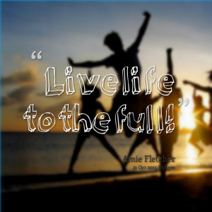 Quotes Picture: live life to the full!