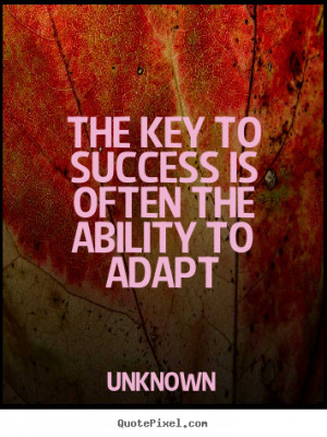 The key to success is often the ability to adapt Unknown good success ...