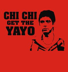 Scarface quotes | Sol Tshirts | Scarface quote Chichi get the Yayo ...