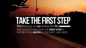 Take the first step. You know you can go at least that far. And ...