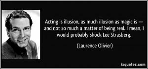 ... real. I mean, I would probably shock Lee Strasberg. - Laurence Olivier