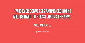Who ever converses among old books will be hard to please among the ...