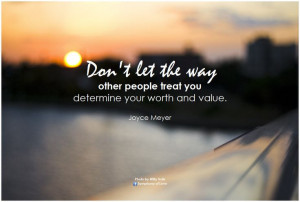 Don't let the way other people treat you determine your worth and ...