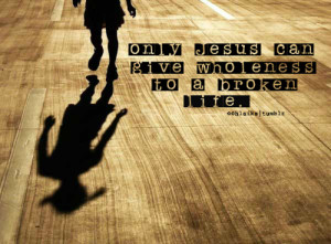 Only jesus can give wholeness to a broken life.