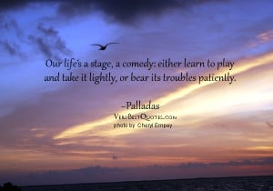 Our life's a stage, a comedy: either learn to play and take it ...